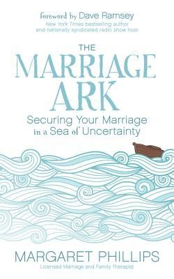 The Marriage Ark: Securing Your Marriage in a Sea of Uncertainty  -     By: Margaret Phillips