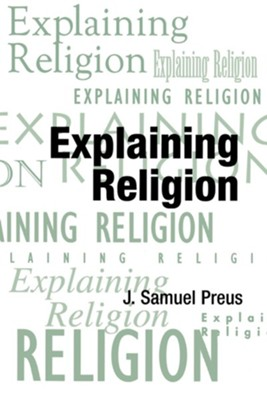 Explaining Religion: Criticism and Theory from Bodin to Freud  -     By: J. Samuel Preus
