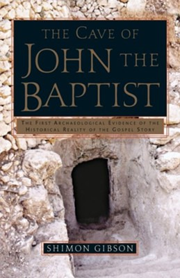 The Cave of John the Baptist: The First Archaeological Evidence of the Historical Reality of the Gospel  -     By: Shimon Gibson