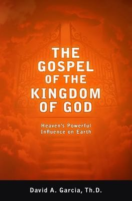 The Gospel of the Kingdom of God: Heaven's Powerful Influence on Earth  -     By: David A. Garcia