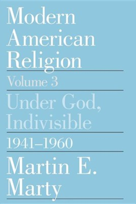 Modern American Religion, Volume 3: Under God, Indivisible, 1941-1960, Edition 0002Revised  -     By: Martin E. Marty