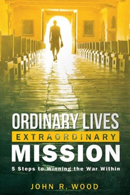 Ordinary Lives Extraordinary Mission: Five Steps to Winning the War Within  -     By: John R. Wood