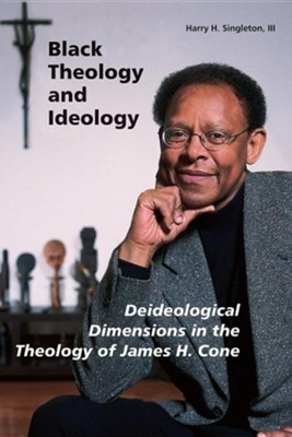 Black Theology and Ideology: Deideological Dimensions in the Theology of James H. Cone  -     By: Harry Singleton III