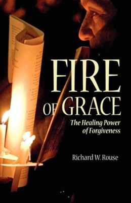 Fire of Grace: The Healing Power of Forgiveness  -     By: Richard W. Rouse