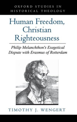 Human Freedom, Christian Righteousness: Philip Melanchthon's Exegetical Dispute with Erasmus of Rotterdam  -     By: Timothy J. Wengert