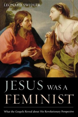 Jesus Was a Feminist: What the Gospels Reveal about His Revolutionary Perspective  -     By: Leonard J. Swidler