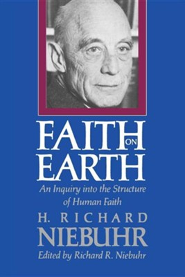 Faith on Earth: An Inquiry into the Structure of Human Faith  -     By: H. Richard Niebuhr