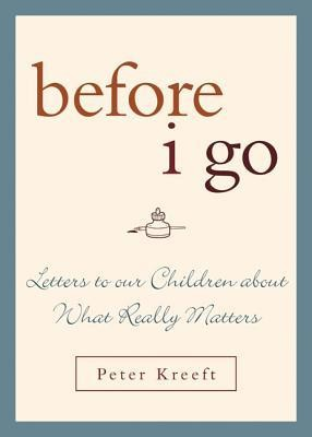 Before I Go: Letters to Our Children about What Really Matters  -     By: Peter Kreeft