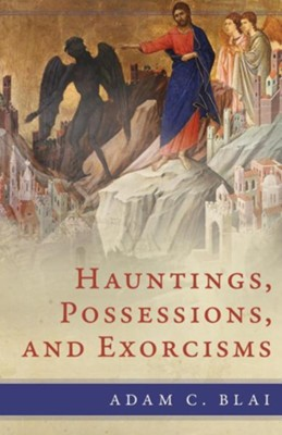 Hauntings, Possessions, and Exorcisms  -     By: Adam C. Blai