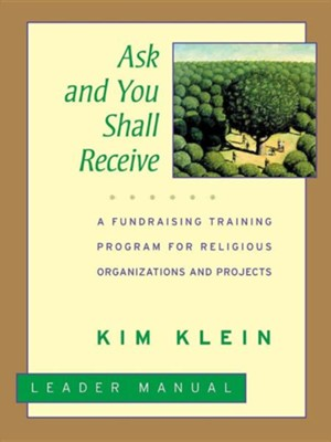 Ask and You Shall Receive: A Grassroots Fundraising Training Program for Projects and Organizations  -     By: Kim Klein