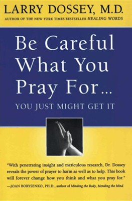 Be Careful What You Pray For, You Might Just Get It: What We Can Do about the Unintentional Effects of Our Thoughts, Prayers and Wishes  -     By: Larry Dossey