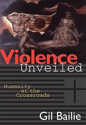 Violence Unveiled: Humanity at the Crossroads  -     By: Gil Bailie