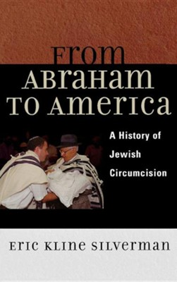 From Abraham to America: A History of Jewish Circumcision  -     By: Eric Kline Silverman