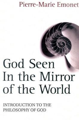 God Seen in the Mirror of the World: An Introduction to the Philosophy of God  -     By: Pierre-Marie Emonet