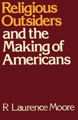 Religious Outsiders and the Making of Americans   -     By: R. Laurence Moore