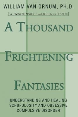 A Thousand Frightening Fantasies: Understanding and Healing Scrupulosity and Obsessive Compulsive Disorder  -     By: William Van Ornum