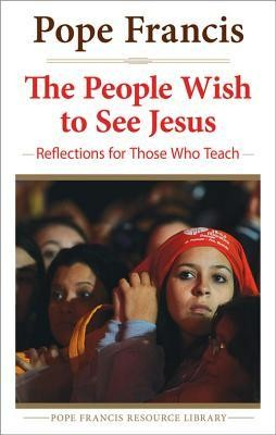 The People Wish To See Jesus: Reflections For Teachers  (The Pope Francis Resource Library)  -     By: Pope Francis
