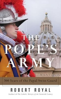 The Pope's Army: 500 Years of the Papal Swiss Guard  -     By: Robert Royal