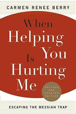 When Helping You Is Hurting Me: Escaping the Messiah Trap Revised and Updated Edition  -     By: Carmen Renee Berry