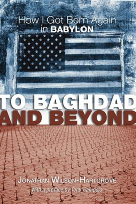 To Baghdad and Beyond: How I Got Born Again in Babylon  -     By: Jonathan Wilson-Hartgrove, Tony Campolo