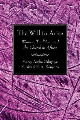 The Will to Arise: Women, Tradition, and the Church in Africa   -     Edited By: Mercy Amba Oduyoye, Musimbi R.A. Kanyoro     By: Mercy Amba Oduyoye(ED.) & Musimbi R. A. Kanyoro(ED.)