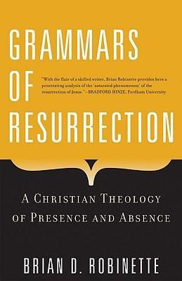 Grammars of Resurrection: A Christian Theology of Presence and Absence  -     By: Brian D. Robinette