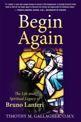 Begin Again: The Life and Legacy of Bruno Lanteri  -     By: Timothy Gallagher O.M.V.