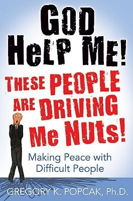 God Help Me! These People Are Driving Me Nuts!: Making Peace with Difficult People  -     By: Gregory K. Popcak