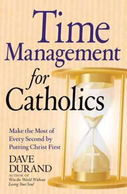 Time Management for Catholics: Make the Most of Every Second by Putting Christ First, Edition 0002  -     By: Dave Durand