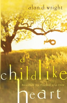 A Childlike Heart: How to Become Great in God's Kingdom  -     By: Alan D. Wright