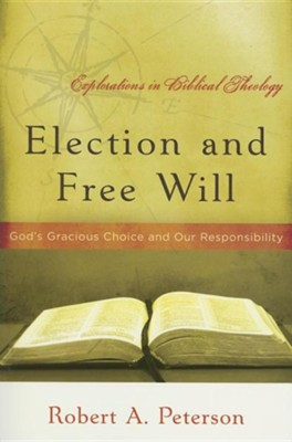 Election and Free Will: God's Gracious Choice and Our Responsibility  -     By: Robert A. Peterson