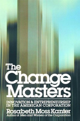 The Change Masters: Innovation and Entrepreneurship in the American Corporation  -     By: Rosabeth Moss Kanter