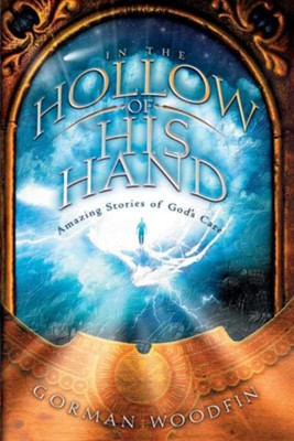 In the Hollow of His Hand: Amazing Stories of God's Care  -     By: Gorman Woodfin