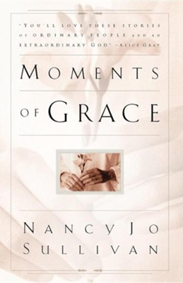 Moments of Grace: Stories of Ordinary People and an Extraordinary God  -     By: Nancy Jo Sullivan