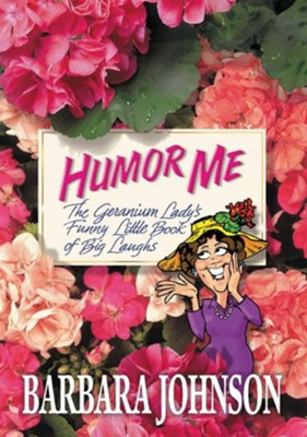 Humor Me: The Geranium Lady's Funny Little Book of Big Laughs  -     By: Barbara Johnson