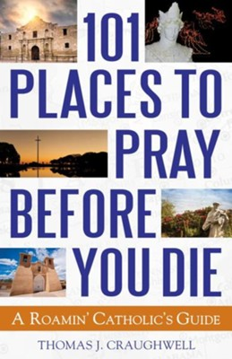 101 Places to Pray Before You Die: A Roamin' Catholic's Guide  -     By: Thomas J. Craughwell