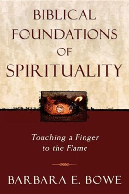 Biblical Foundations of Spirituality: Touching a Finger to the Flame  -     By: Barbara Ellen Bowe