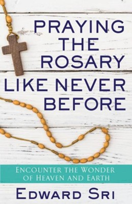 Praying the Rosary Like Never Before: Encounter the Wonder of Heaven and Earth  -     By: Edward Sri