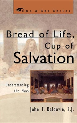 Bread of Life, Cup of Salvation: Understanding the Mass  -     By: John F. Baldovin S.J.