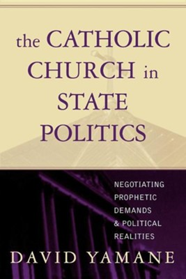 The Catholic Church in State Politics: Negotiating Prophetic Demands and Political Realities  -     By: David Yamane