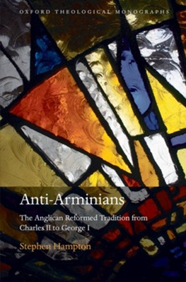 Anti-Arminians: The Anglican Reformed Tradition from Charles II to George I  -     By: Stephen Hampton