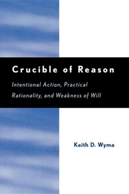 Crucible of Reason: Intentional Action, Practical Rationality, and Weakness of Will  -     By: Keith David Wyma