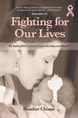 Fighting for Our Lives: My Battle with Cancer to Save My Baby and Myself  -     By: Heather Choate