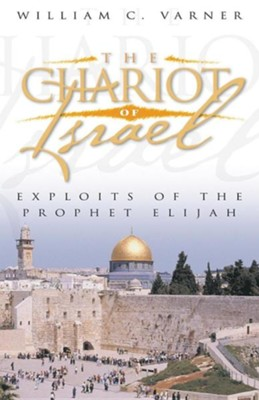 The Chariot of Israel: Exploits of the Prophet of Elijah  -     By: William C. Varner