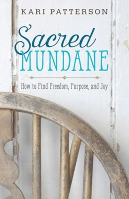 Sacred Mundane: How to Find Freedom, Purpose, and Joy  -     By: Kari Patterson
