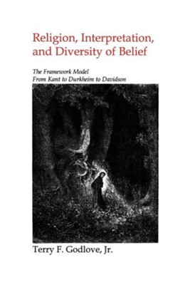 Religion, Interpretation, and Diversity of Belief: The Framework Model for Kant to Durkeim to Davidson  -     By: Terry Godlove Jr.