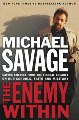 The Enemy Within: Saving America from the Liberal Assault on our Churches, Schools, and Military  -     By: Michael Savage