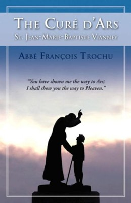 The Cure D'Ars: St. Jean-Marie-Baptiste Vianney  -     By: Francis Trochu, Ernest Graf
