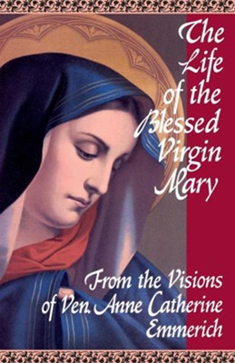 The Life of the Blessed Virgin Mary: From the Visions of Anne Catherine Emmerich  -     By: Anne Catherine Emmerich
