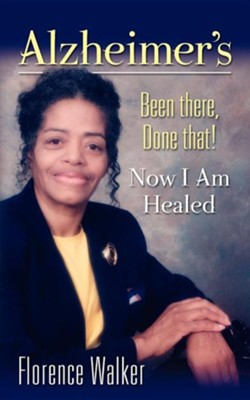 Alzheimer's: Been There Done That! - Now I'm Healed  -     By: Florence Walker